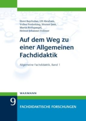 Auf dem Weg zu einer Allgemeinen Fachdidaktik, Horst Bayrhuber, Ulf Abraham, Volker Frederking, Werner Jank, Martin Rothgangel, Helmut Johannes Vollmer