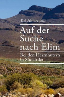 Auf der Suche nach Elim. Bei den Herrnhutern in Südafrika - Kai Althoetmar |