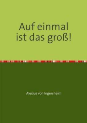 Auf einmal ist das groß! - Alexius von Ingersheim pdf epub