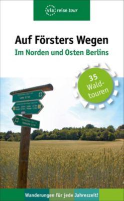 Auf Försters Wegen - Im Norden und Osten Berlins, Thorsten Wiehle