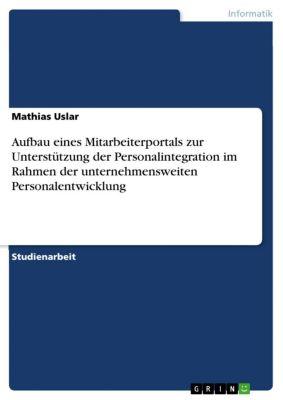 Aufbau eines Mitarbeiterportals zur Unterstützung der Personalintegration im Rahmen der unternehmensweiten Personalentwicklung, Mathias Uslar