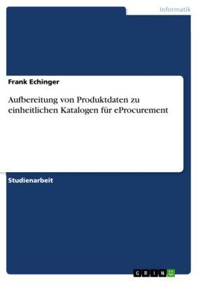 Aufbereitung von Produktdaten zu einheitlichen Katalogen für eProcurement, Frank Echinger