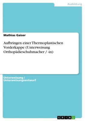 Aufbringen einer Thermoplastischen Vorderkappe (Unterweisung Orthopädieschuhmacher / -in), Mathias Gaiser