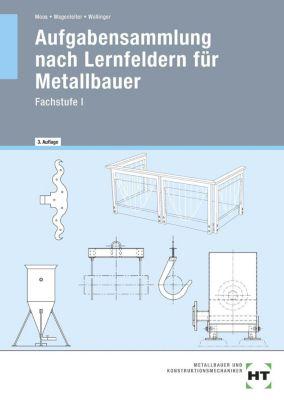 Aufgabensammlung nach Lernfeldern für Metallbauer - Fachstufe I, Josef Moos, Hans W. Wagenleiter, Peter Wollinger