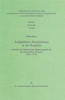 Aufgeklärter Absolutismus in der Kurpfalz wärend der Mannheimer Regierungszeit des Kurfürsten Karl Theodor (1742-1777), Stefan Mörz