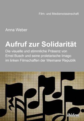 Aufruf zur Solidarität: Die visuelle und stimmliche Präsenz von Ernst Busch und seine proletarische Imago im linken Filmschaffen der Weimarer Republik, Anna Weber
