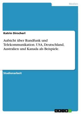 Aufsicht über Rundfunk und Telekommunikation. USA, Deutschland, Australien und Kanada als Beispiele., Katrin Dirscherl