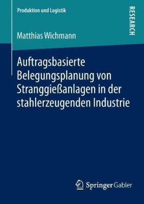 Auftragsbasierte Belegungsplanung von Stranggießanlagen in der stahlerzeugenden Industrie, Matthias Wichmann