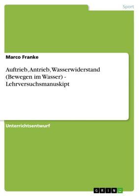 Auftrieb, Antrieb, Wasserwiderstand (Bewegen im Wasser) - Lehrversuchsmanuskipt, Marco Franke
