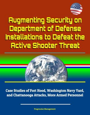 Augmenting Security on Department of Defense Installations to Defeat the Active Shooter Threat: Case Studies of Fort Hood, Washington Navy Yard, and Chattanooga Attacks, More Armed Personnel