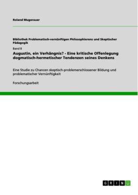 Augustin, ein Verhängnis? - Eine kritische Offenlegung dogmatisch-hermetischer Tendenzen seines Denkens, Roland Mugerauer