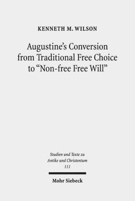 Augustine's Conversion from Traditional Free Choice to Non-free Free Will, Kenneth M. Wilson