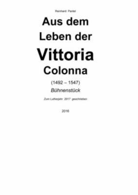 AUS DEM LEBEN DER VITTORIA COLONNA  (1492 – 1547), Reinhard Pantel