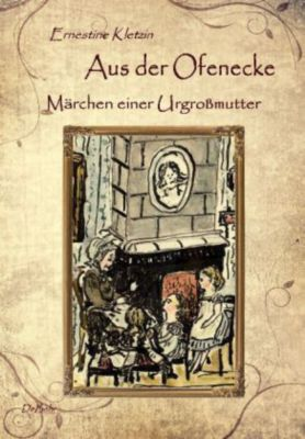 Aus der Ofenecke - Märchen einer Urgroßmutter - Ernestine Kletzin |