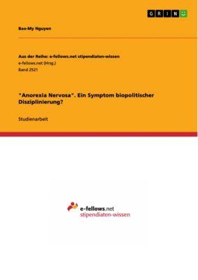 Aus der Reihe: e-fellows.net stipendiaten-wissen: Anorexia Nervosa. Ein Symptom biopolitischer Disziplinierung?, Bao-My Nguyen
