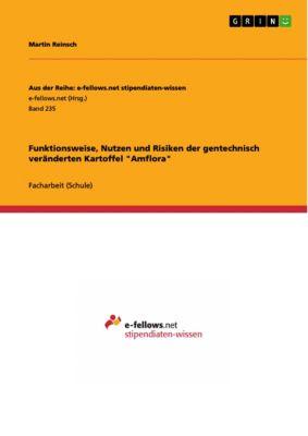 Aus der Reihe: e-fellows.net stipendiaten-wissen: Funktionsweise, Nutzen und Risiken der gentechnisch veränderten Kartoffel Amflora, Martin Reinsch
