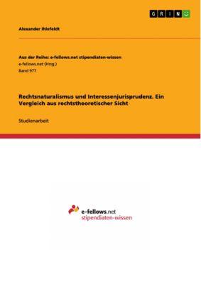Aus der Reihe: e-fellows.net stipendiaten-wissen: Rechtsnaturalismus und Interessenjurisprudenz. Ein Vergleich aus rechtstheoretischer Sicht, Alexander Ihlefeldt