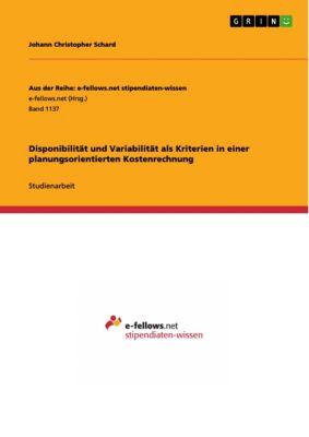 Aus der Reihe: e-fellows.net stipendiaten-wissen: Disponibilität und Variabilität als Kriterien in einer planungsorientierten Kostenrechnung, Johann Christopher Schard