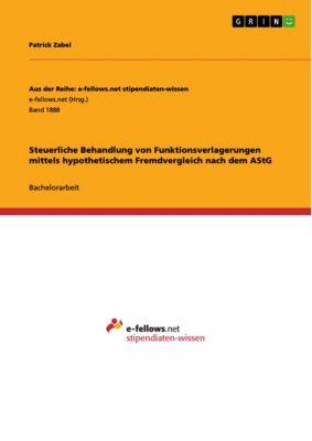 Aus der Reihe: e-fellows.net stipendiaten-wissen: Steuerliche Behandlung von Funktionsverlagerungen mittels hypothetischem Fremdvergleich nach dem AStG, Patrick Zabel