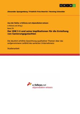 Aus der Reihe: e-fellows.net stipendiaten-wissen: Der IDW S 6 und seine Implikationen für die Erstellung von Sanierungsgutachten, Henning Schneider, Alexander Spangenberg, Friedrich Fries-Henrich