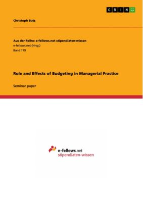 Aus der Reihe: e-fellows.net stipendiaten-wissen: Role and Effects of Budgeting in Managerial Practice, Christoph Butz