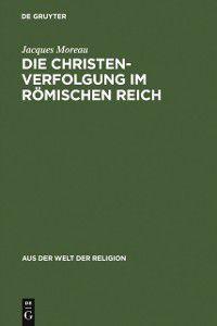 Aus der Welt der Religion: Die Christenverfolgung im Romischen Reich, Jacques Moreau