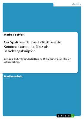 Aus Spaß wurde Ernst - Textbasierte Kommunikation im Netz als Beziehungsknüpfer, Mario Toefferl