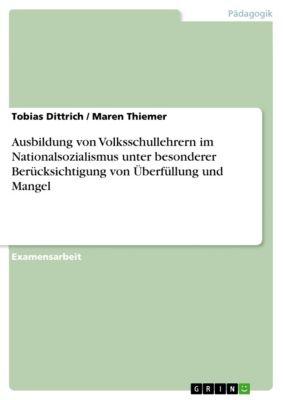 Ausbildung von Volksschullehrern im Nationalsozialismus unter besonderer Berücksichtigung von Überfüllung und Mangel, Tobias Dittrich, Maren Thiemer