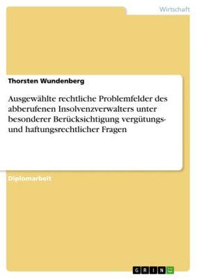 Ausgewählte rechtliche Problemfelder des abberufenen Insolvenzverwalters unter besonderer Berücksichtigung vergütungs- und haftungsrechtlicher Fragen, Thorsten Wundenberg