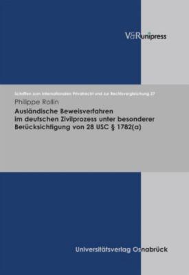 Ausländische Beweisverfahren im deutschen Zivilprozess unter besonderer Berücksichtigung von 28 USC   1782(a), Philippe Rollin