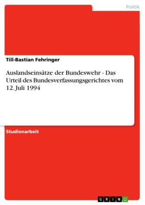Auslandseinsätze der Bundeswehr - Das Urteil des Bundesverfassungsgerichtes vom 12. Juli 1994, Till-Bastian Fehringer