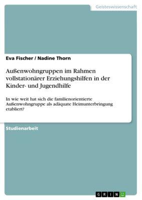 Außenwohngruppen im Rahmen vollstationärer Erziehungshilfen in der Kinder- und Jugendhilfe, Eva Fischer, Nadine Thorn