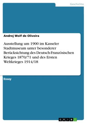 Ausstellung um 1900 im Kasseler Stadtmuseum unter besonderer Berücksichtung des Deutsch-Französischen Krieges 1870/71 und des Ersten Weltkrieges 1914/18, Andrej Wolf de Oliveira