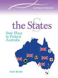 Australian Timelines: The States: Their Part in Federal Australia, Scott Brodie