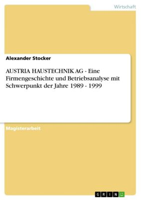 AUSTRIA HAUSTECHNIK AG - Eine Firmengeschichte und Betriebsanalyse mit Schwerpunkt der Jahre 1989 - 1999, Alexander Stocker