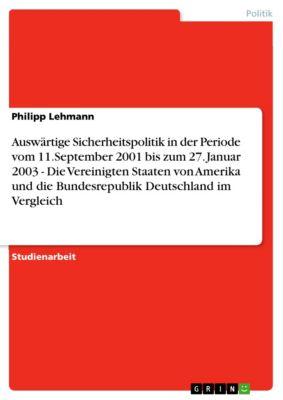 Auswärtige Sicherheitspolitik in der Periode vom 11.September 2001 bis zum 27. Januar 2003 - Die Vereinigten Staaten von Amerika und die Bundesrepublik Deutschland im Vergleich, Philipp Lehmann