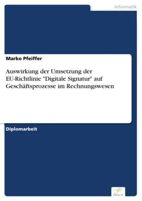 Auswirkung der Umsetzung der EU-Richtlinie Digitale Signatur auf Geschäftsprozesse im Rechnungswesen, Marko Pfeiffer