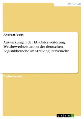 Auswirkungen der EU-Osterweiterung. Wettbewerbssituation der deutschen Logistikbranche im Straßengüterverkehr, Andreas Vogt