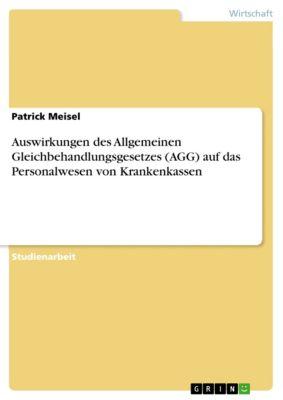 Auswirkungen des Allgemeinen Gleichbehandlungsgesetzes (AGG) auf das Personalwesen von Krankenkassen, Patrick Meisel