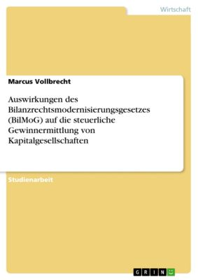 Auswirkungen des Bilanzrechtsmodernisierungsgesetzes (BilMoG) auf die steuerliche Gewinnermittlung von Kapitalgesellschaften, Marcus Vollbrecht