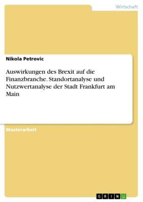 Auswirkungen des Brexit auf die Finanzbranche. Standortanalyse und Nutzwertanalyse der Stadt Frankfurt am Main, Nikola Petrovic