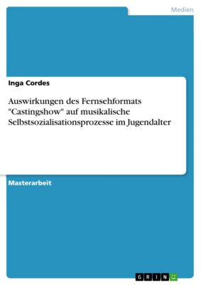 Auswirkungen des Fernsehformats Castingshow auf musikalische Selbstsozialisationsprozesse im Jugendalter, Inga Cordes