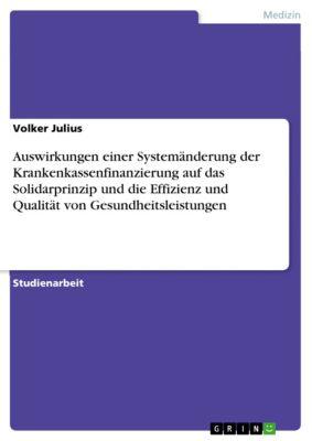 Auswirkungen einer Systemänderung der Krankenkassenfinanzierung auf das Solidarprinzip und die Effizienz und Qualität von Gesundheitsleistungen, Volker Julius