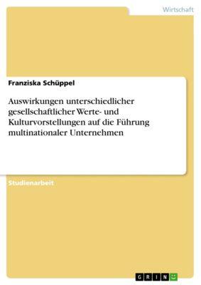 Auswirkungen unterschiedlicher gesellschaftlicher Werte- und Kulturvorstellungen auf die Führung multinationaler Unternehmen, Franziska Schüppel