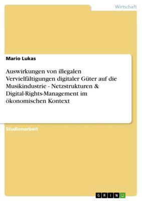 Auswirkungen von illegalen Vervielfältigungen digitaler Güter auf die Musikindustrie - Netzstrukturen & Digital-Rights-Management im ökonomischen Kontext, Mario Lukas