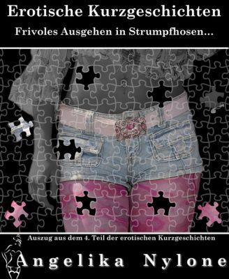 Auszug aus den erotischen Kurzgeschichten: Auszug aus dem 04.Teil der Erotischen Kurzgeschichten, Angelika Nylone