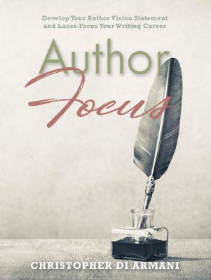 Author Success Foundations: Author Focus: Develop Your Author Vision Statement and Laser-Focus Your Writing Career (Author Success Foundations, #3), Christopher di Armani