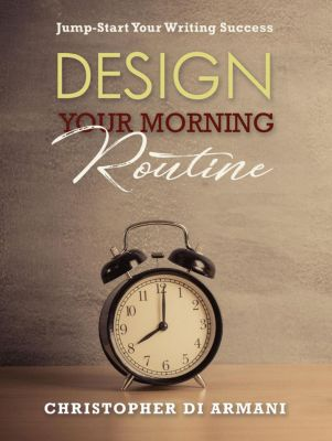 Author Success Foundations: Design Your Morning Routine: Jump-Start Your Writing Success (Author Success Foundations, #2), Christopher di Armani