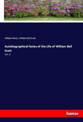 Autobiographical Notes of the Life of William Bell Scott, William Minto, William Bell Scott