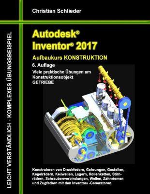 Autodesk Inventor 2017 - Aufbaukurs Konstruktion, Christian Schlieder